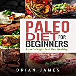 Paleo Diet for Beginners: Lose Weight and Get Healthy | Brian James