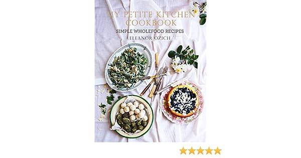 My Petite Kitchen Cookbook: Simple Wholefood Recipes: Eleanor Ozich:  9781743362914: Amazon.com: Books