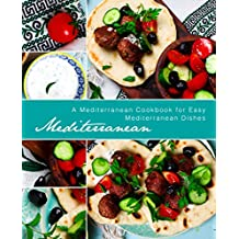 Mediterranean: A Mediterranean Cookbook for Easy Mediterranean Dishes