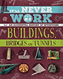 It'll Never Work: Buildings, Bridges and Tunnels: An Accidental History of Inventions