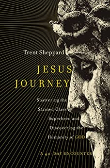 Jesus Journey: Shattering the Stained Glass Superhero and Discovering the Humanity of God