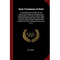 Heat-Treatment of Steel: A Comprehensive Treatise On the Hardening, Tempering, Annealing and Casehardening of Various Kinds of Steel, Including ... Chapters On Heat-Treating Furnaces and On H