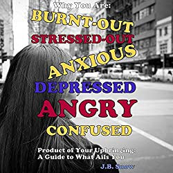 Why You Are Burnt-Out, Stressed-Out, Anxious, Depressed, Angry and Confused: Product of Your Upbringing: A Guide to What Ails You