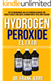 Hydrogen Peroxide Elixir: Top Extraordinary Uses of Hydrogen Peroxide for Beauty, Health, Wellness, Glowing Hair and Total Body Healing