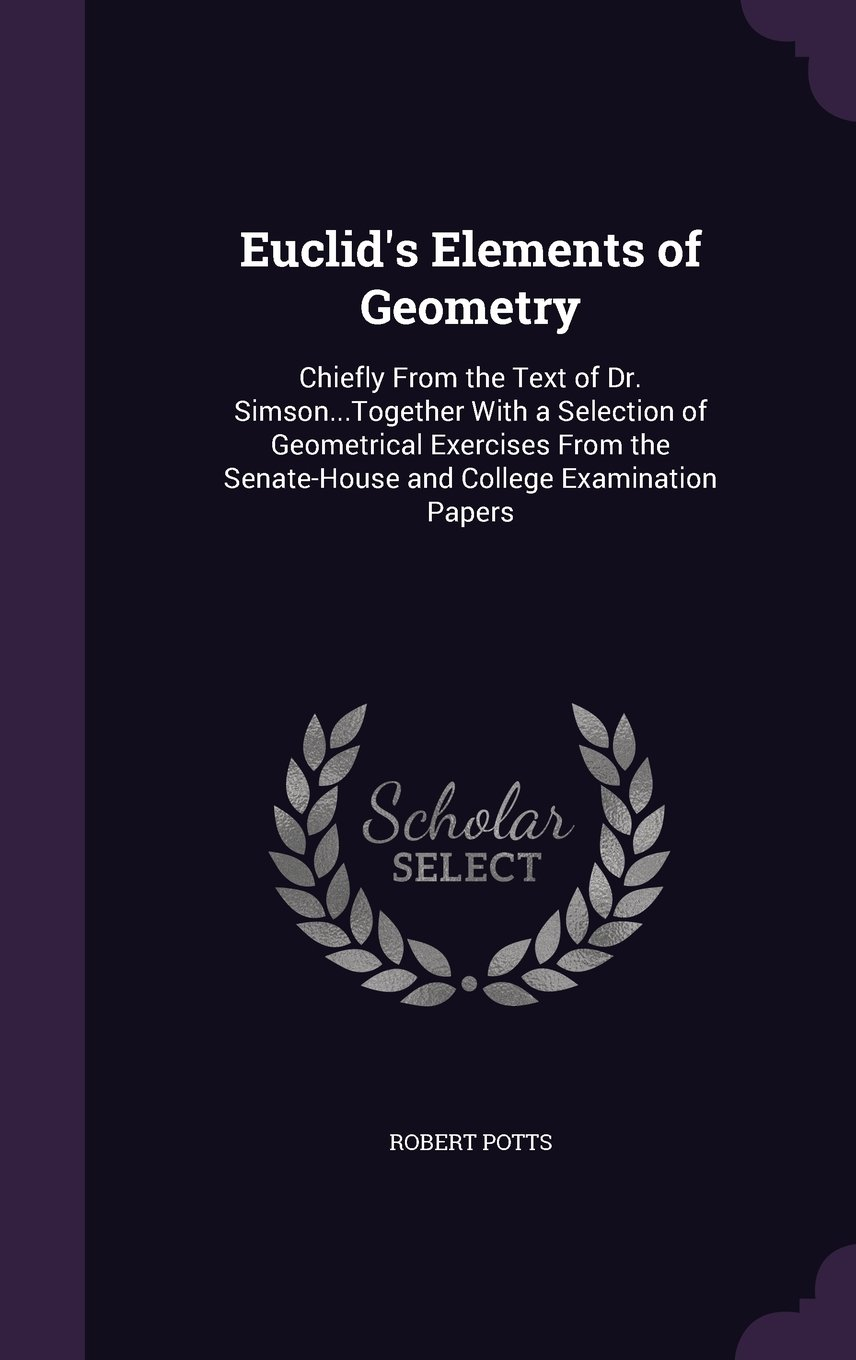 Euclid's Elements of Geometry: Chiefly from the Text of Dr. Simson...Together with a Selection of Geometrical Exercises from the Senate-House and College Examination Papers PDF