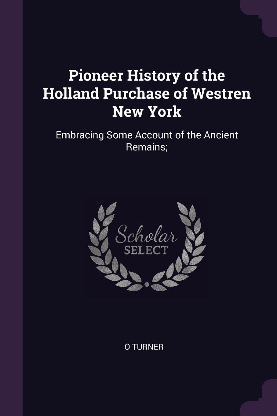 Pioneer History of the Holland Purchase of Westren New York: Embracing Some Account of the Ancient Remains;
