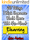26 Things I Wish Someone Would Have Told Me About Elearning