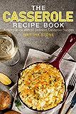 The Casserole Recipe Book: A Hand Guide With 50 Delicious Casserole Recipes