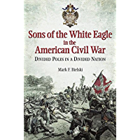 Sons of the White Eagle in the American Civil War: Polish Officers on Both Sides of the War Between the States