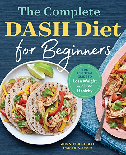 The Complete DASH Diet for Beginners: The Essential Guide to Lose Weight and Live Healthy by Jennifer Koslo PhD  RDN  CSSD