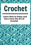 Crochet:  Learn How to Enjoy and Earn from the Art of Crochet: (Crochet, Crochet for Beginners, Knitting, Knitting for Beginners, Cross Stitch)