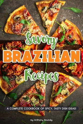 Savory Brazilian Recipes: A Complete Cookbook of Spicy, Tasty Dish Ideas! by Anthony Boundy