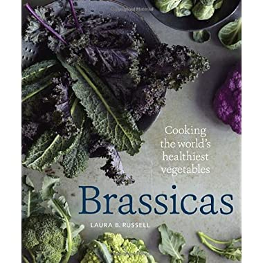 Brassicas: Cooking the World's Healthiest Vegetables: Kale, Cauliflower, Broccoli, Brussels Sprouts and More