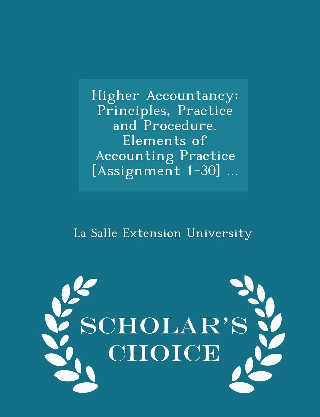Download Higher Accountancy: Principles, Practice and Procedure. Elements of Accounting Practice [Assignment 1-30] ... - Scholar's Choice Edition ebook