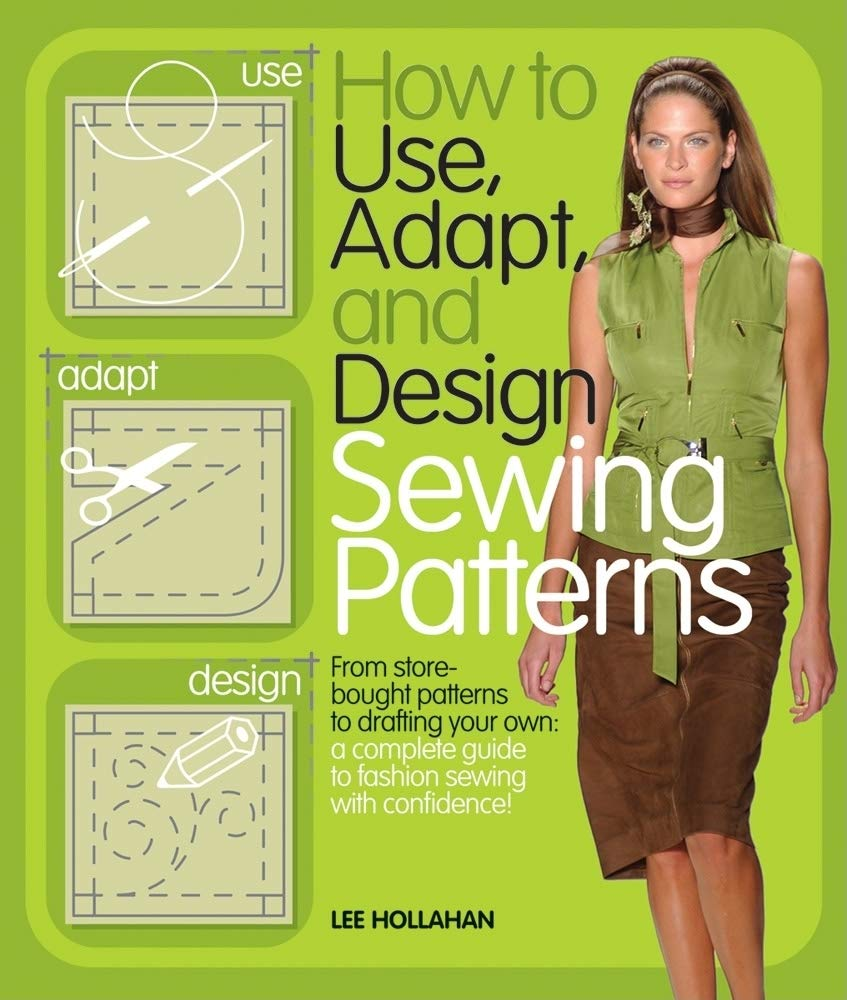 How To Use Adapt And Design Sewing Patterns From Store Bought Patterns To Drafting Your Own A Complete Guide To Fashion Sewing With Confidence Hollahan Lee 8601200510942 Amazon Com Books