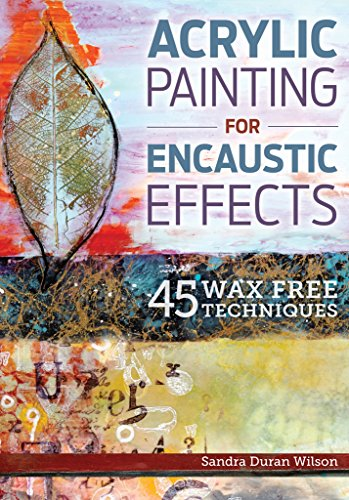 Acrylic Painting for Encaustic Effects: 45 Wax Free Techniques - 250 Effect