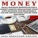 Money: Small Business Opportunities - Money Making Ideas - Start Your Own Business for Beginners - Escape the Rat Race and Be Your Own Boss | Alex Nkenchor Uwajeh