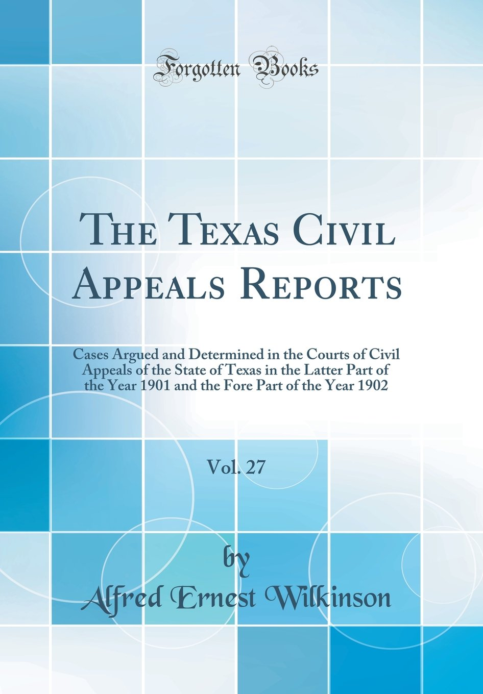 Download The Texas Civil Appeals Reports, Vol. 27: Cases Argued and Determined in the Courts of Civil Appeals of the State of Texas in the Latter Part of the ... Fore Part of the Year 1902 (Classic Reprint) PDF