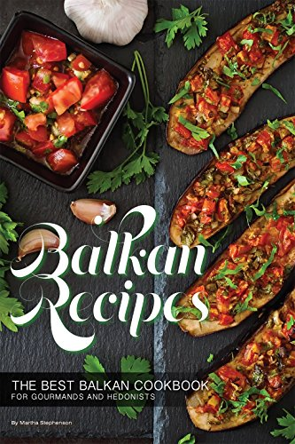 Balkan Recipes: The Best Balkan Cookbook for Gourmands and Hedonists by Martha Stephenson