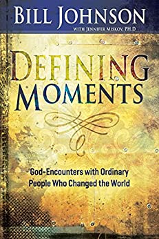 Defining Moments: God-Encounters with Ordinary People Who Changed the World by [Johnson, Bill]
