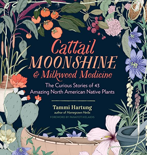 Cattail Moonshine & Milkweed Medicine: The Curious Stories of 43 Amazing North American Native Plants ()