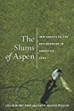 The Slums of Aspen: Immigrants vs. the Environment in America's Eden (Nation of Newcomers: Immigrant History As American History), Lisa Sun-Hee Park, David Naguib Pellow, 1479834769