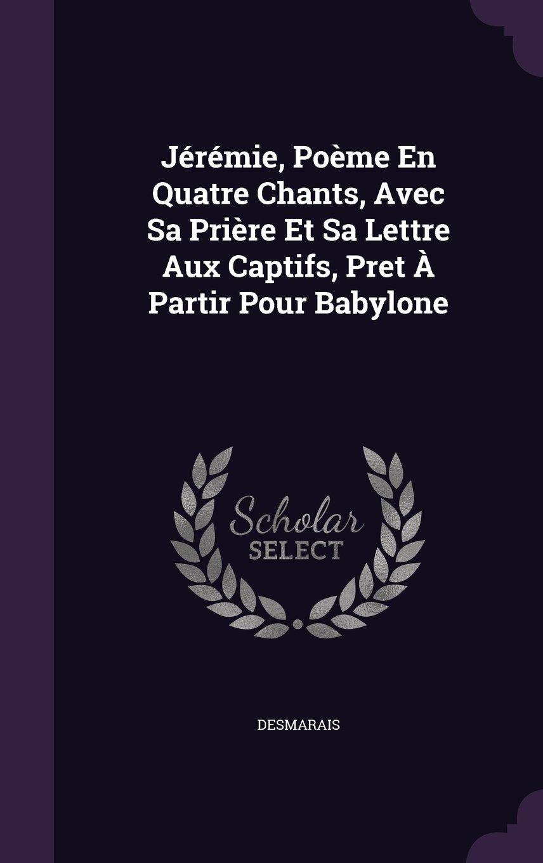 Download Jérémie, Poème En Quatre Chants, Avec Sa Prière Et Sa Lettre Aux Captifs, Pret À Partir Pour Babylone PDF