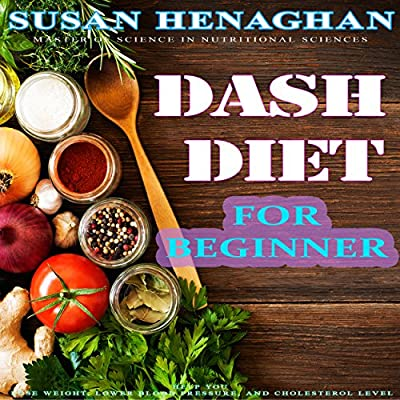 The DASH Diet For Beginners: Step by Step Diet Plan To Help You Lose Weight, Lower Blood Pressure, and Cholesterol Level