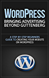 WordPress: Bringing Advertising Beyond Guttenberg - A Step-by-Step Beginners Guide to Creating Your Website on WordPress (wordpress, wordpress for dummies, ... development, wordpress for small business)