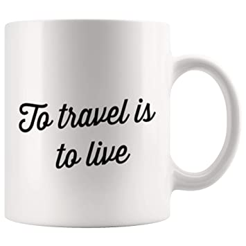Amazon To Travel Is To Live Inspirational Coffee Mug