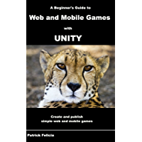 A Beginner's Guide to Web and Mobile Games with Unity: Create and publish simple web and mobile games