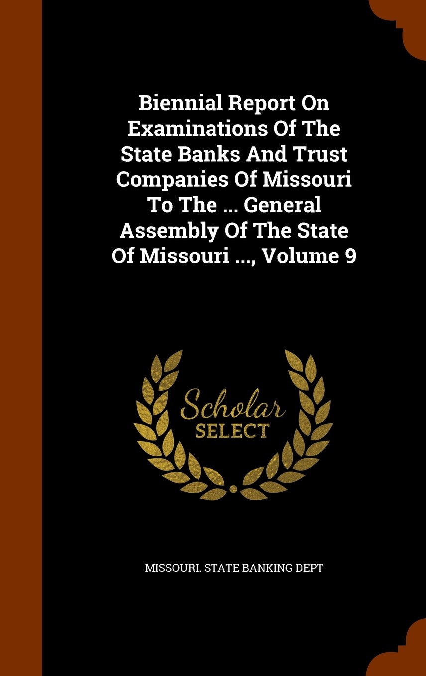 Biennial Report On Examinations Of The State Banks And Trust Companies Of Missouri To The ... General Assembly Of The State Of Missouri ..., Volume 9 pdf