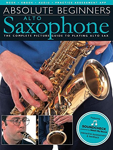 Absolute Beginners - Alto Saxophone: The Complete Picture Guide to Playing Alto Sax Alto Saxophone Lessons