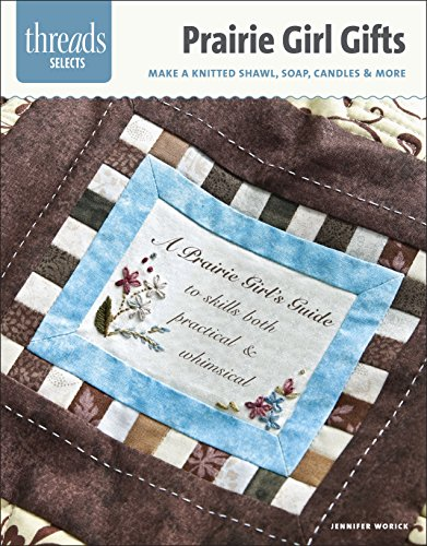 Prairie Girl Gifts: make a knitted shawl, soap, candles & more (Threads Selects)