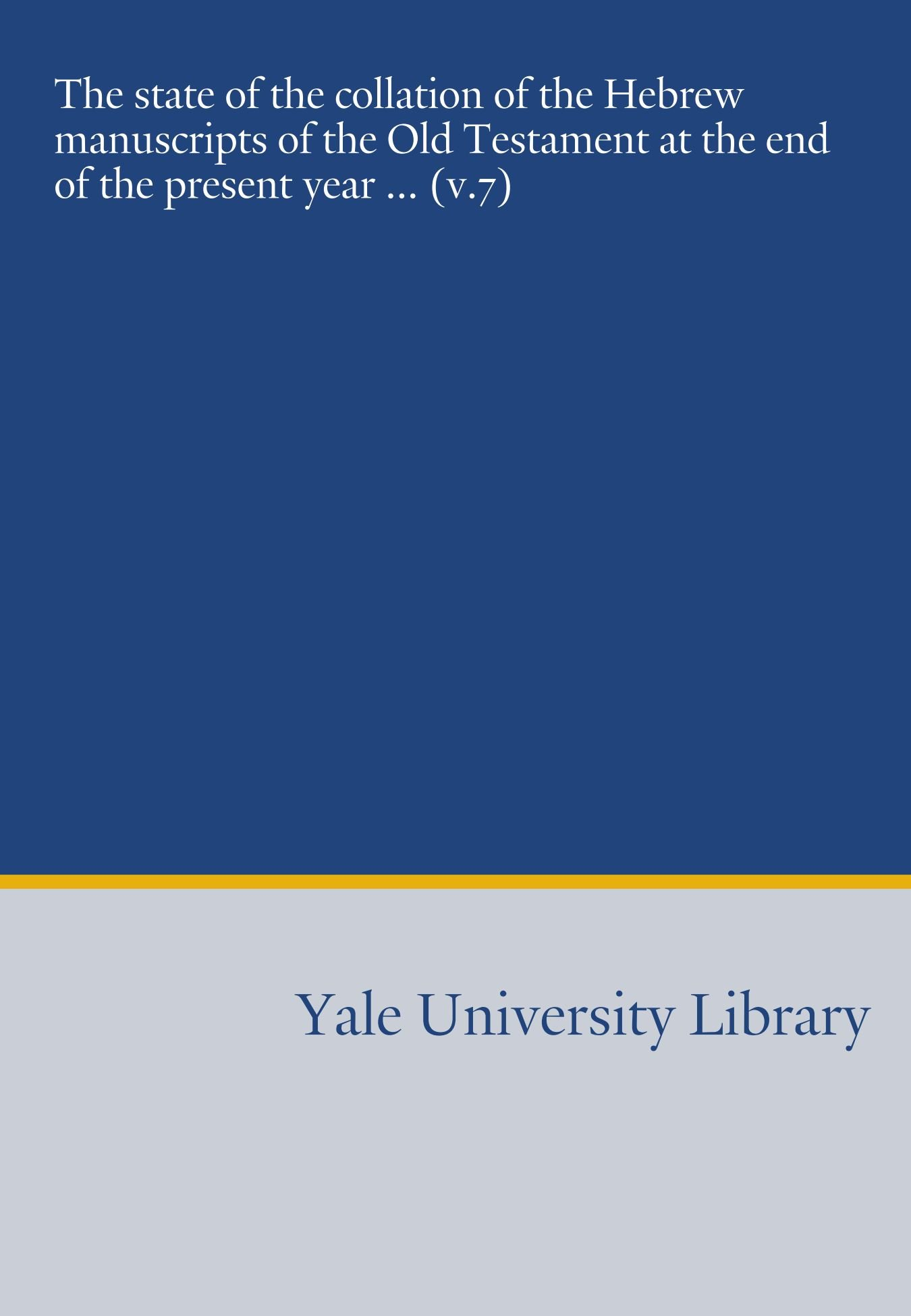 The state of the collation of the Hebrew manuscripts of the Old Testament at the end of the present year ... (v.7) PDF