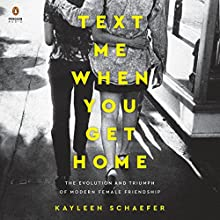 Text Me When You Get Home: The Evolution and Triumph of Modern Female Friendship Audiobook by Kayleen Schaefer Narrated by Lauren Fortgang