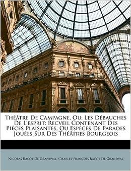 Book Théâtre De Campagne, Ou: Les Débauches De L'esprit: Recveil Contenant Des Piéces Plaisantes, Ou Espéces De Parades Jouées Sur Des Théâtres Bourgeois
