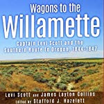 Wagons to the Willamette: Captain Levi Scott and the Southern Route to Oregon, 1844-1847 | Levi Scott,James Layton Collins