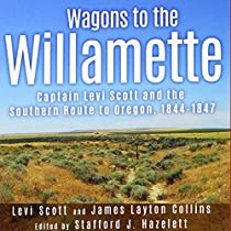 WAGONS TO THE WILLAMETTE: CAPTAIN LEVI SCOTT AND THE SOUTHERN ROUTE TO OREGON, 1844-1847