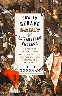 Book Cover: How to Behave Badly in Elizabethan England: A Guide for Knaves, Fools, Harlots, Cuckolds, Drunkards, Liars, Thieves, and Braggarts