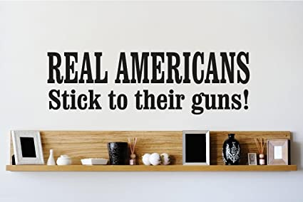 Vinyl Wall Decal Sticker Real Americans Stick To Their Guns