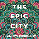 The Epic City: The World on the Streets of Calcutta Audiobook by Kushanava Choudhury Narrated by Homer Todiwala