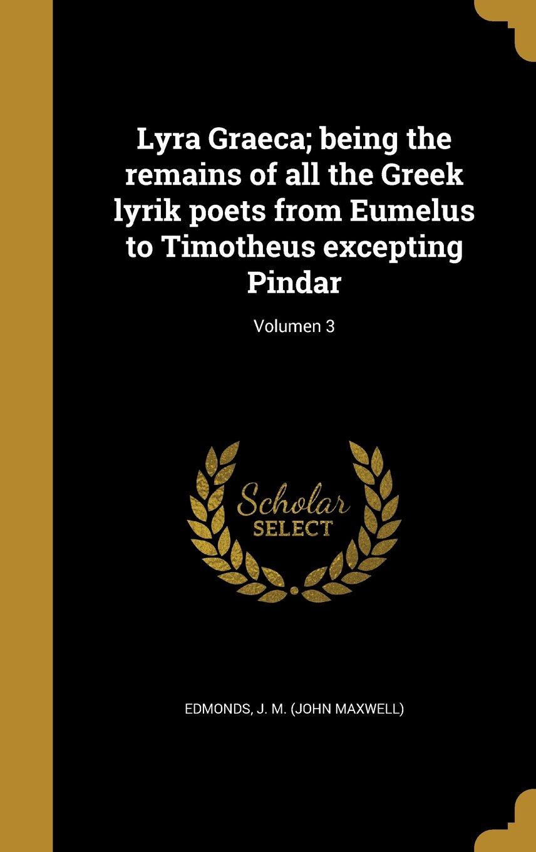 Read Online Lyra Graeca; Being the Remains of All the Greek Lyrik Poets from Eumelus to Timotheus Excepting Pindar; Volumen 3 (Latin Edition) PDF