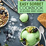 Easy Sorbet Cookbook: 50 Delicious Sorbet Recipes