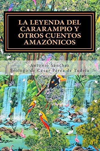 Descargar Libro La Leyenda Del Cararampio Y Otros Cuentos Amazónicos: Volume 4 Antonio Sánchez