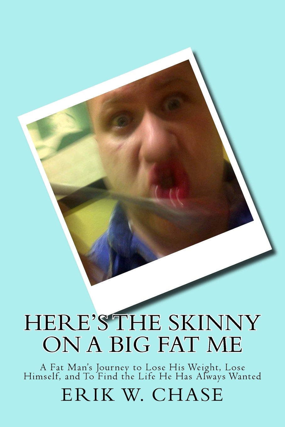 Read Online Here's the Skinny On a Big Fat Me: A Fat Man's Journey to Lose His Weight, Lose Himself, and To Find the Life He Has Always Wanted pdf epub