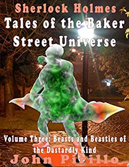 Sherlock Holmes Tales of the Baker Street Universe: Volume Three: Beasts and Beasties of the Dastardly Kind by [Pirillo, John]
