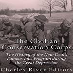 The Civilian Conservation Corps: The History of the New Deal's Famous Jobs Program During the Great Depression |  Charles River Editors