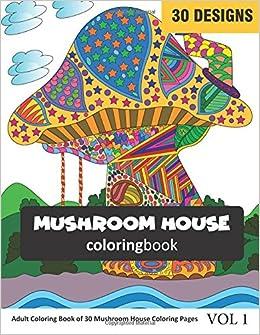 Amazon Com Mushroom House Coloring Book Adult Coloring Book Of 30 Mushroom Houses Coloring Pages Coloring Book For Adults Vol 1 9781983310034 Rai Sonia Books