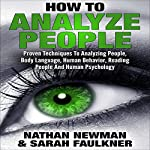 Analyze People: How to Analyze People, Proven Techniques to Analyzing People, Body Language, Human Behavior, Reading People and Human Psychology! | Nathan Newman,Sarah Faulkner